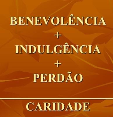 BENEVOLÊNCIA + INDULGÊNCIA + PERDÃO ____________________________ CARIDADE